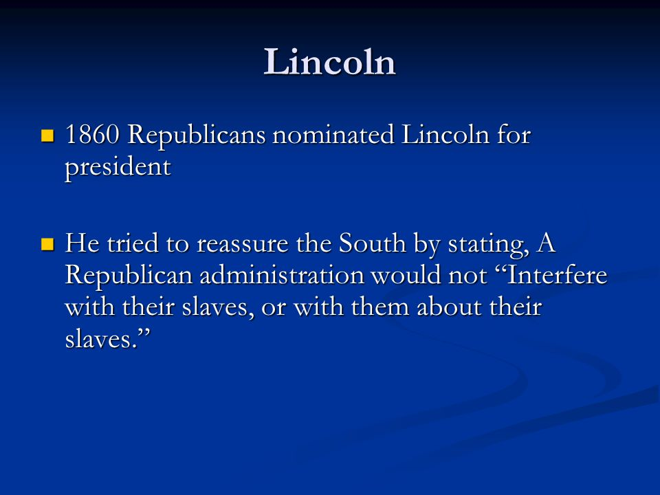 Lincoln 1860 Republicans nominated Lincoln for president 1860 Republicans nominated Lincoln for president He tried to reassure the South by stating, A Republican administration would not Interfere with their slaves, or with them about their slaves. He tried to reassure the South by stating, A Republican administration would not Interfere with their slaves, or with them about their slaves.