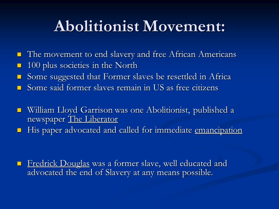 Abolitionist Movement: The movement to end slavery and free African Americans The movement to end slavery and free African Americans 100 plus societies in the North 100 plus societies in the North Some suggested that Former slaves be resettled in Africa Some suggested that Former slaves be resettled in Africa Some said former slaves remain in US as free citizens Some said former slaves remain in US as free citizens William Lloyd Garrison was one Abolitionist, published a newspaper The Liberator William Lloyd Garrison was one Abolitionist, published a newspaper The Liberator His paper advocated and called for immediate emancipation His paper advocated and called for immediate emancipation Fredrick Douglas was a former slave, well educated and advocated the end of Slavery at any means possible.