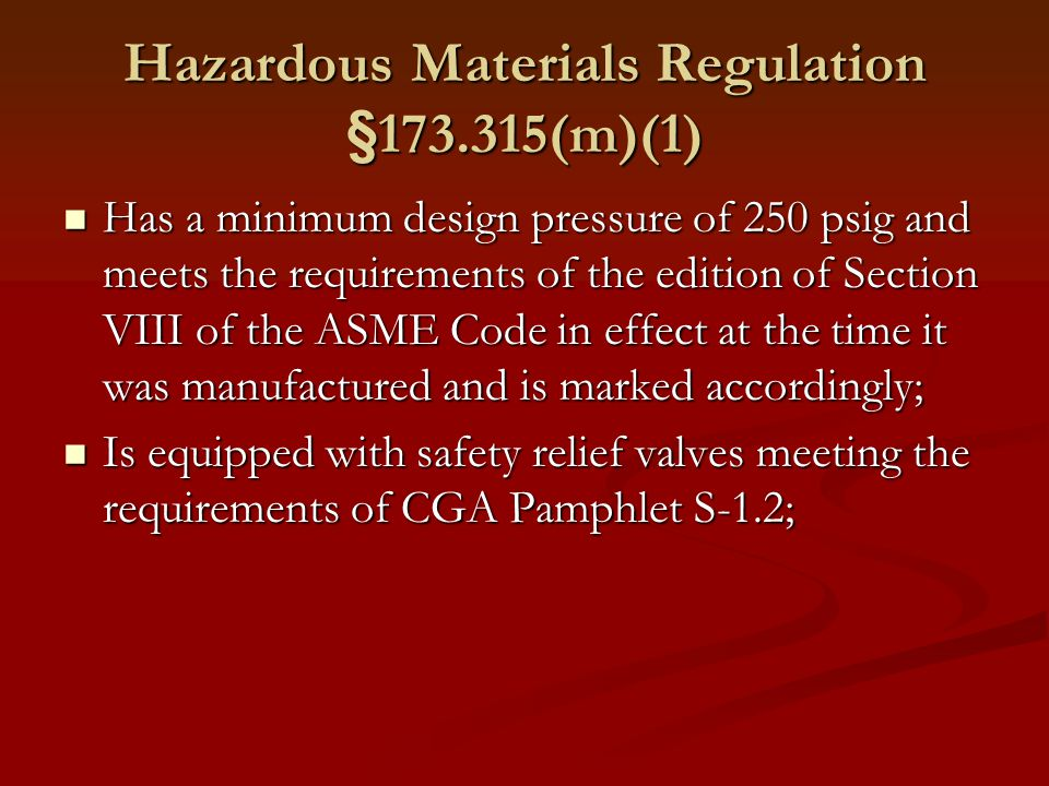 Hazardous Materials Regulation §173.315(m)(1) Has a minimum design pressure of 250 psig and meets the requirements of the edition of Section VIII of the ASME Code in effect at the time it was manufactured and is marked accordingly; Has a minimum design pressure of 250 psig and meets the requirements of the edition of Section VIII of the ASME Code in effect at the time it was manufactured and is marked accordingly; Is equipped with safety relief valves meeting the requirements of CGA Pamphlet S-1.2; Is equipped with safety relief valves meeting the requirements of CGA Pamphlet S-1.2;