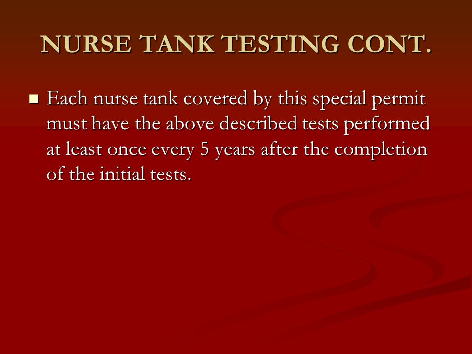 NURSE TANK TESTING CONT. Each nurse tank covered by this special permit must have the above described tests performed at least once every 5 years afte