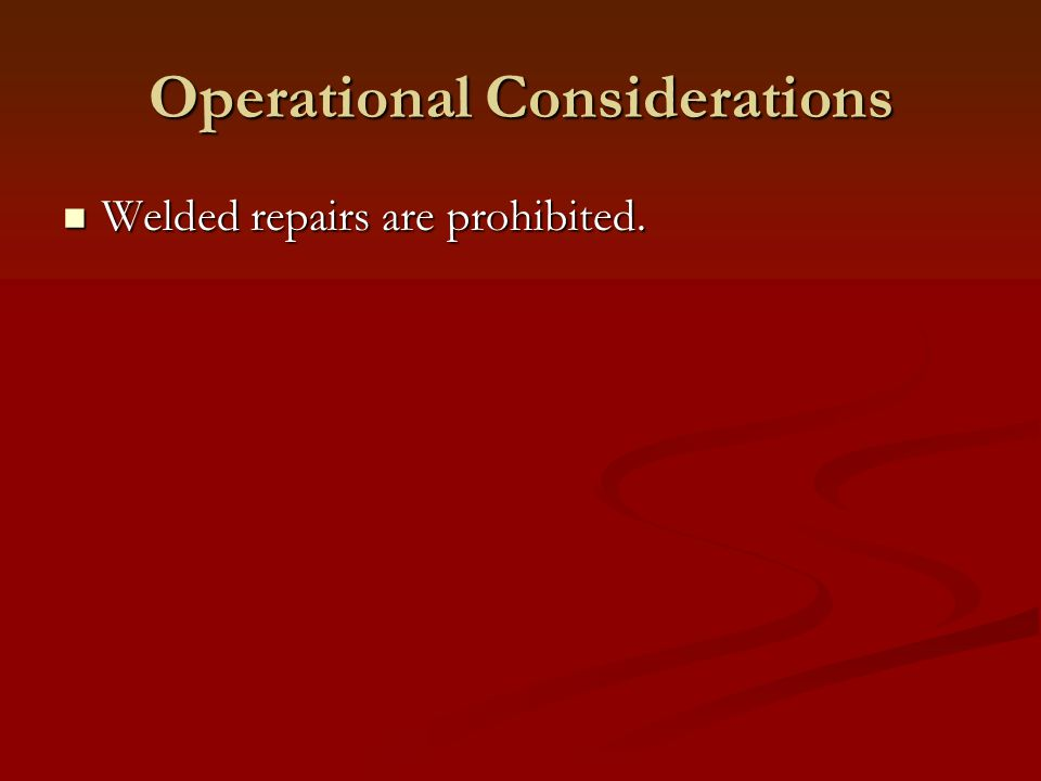 Operational Considerations Welded repairs are prohibited. Welded repairs are prohibited.