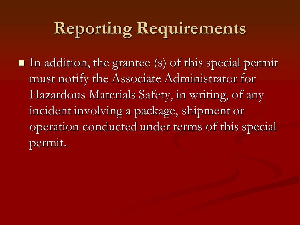 Reporting Requirements In addition, the grantee (s) of this special permit must notify the Associate Administrator for Hazardous Materials Safety, in writing, of any incident involving a package, shipment or operation conducted under terms of this special permit.