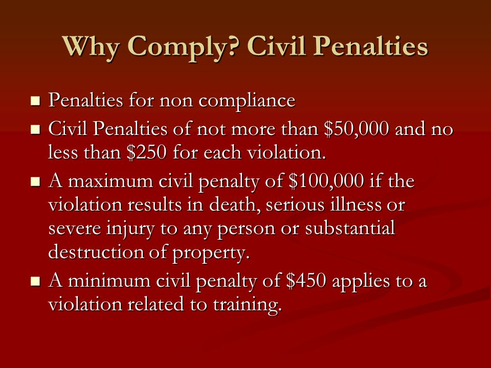 Why Comply? Civil Penalties Penalties for non compliance Penalties for non compliance Civil Penalties of not more than $50,000 and no less than $250 f
