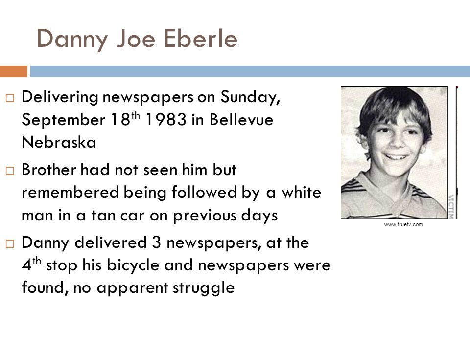 Danny Joe Eberle  Delivering newspapers on Sunday, September 18 th 1983 in Bellevue Nebraska  Brother had not seen him but remembered being followed