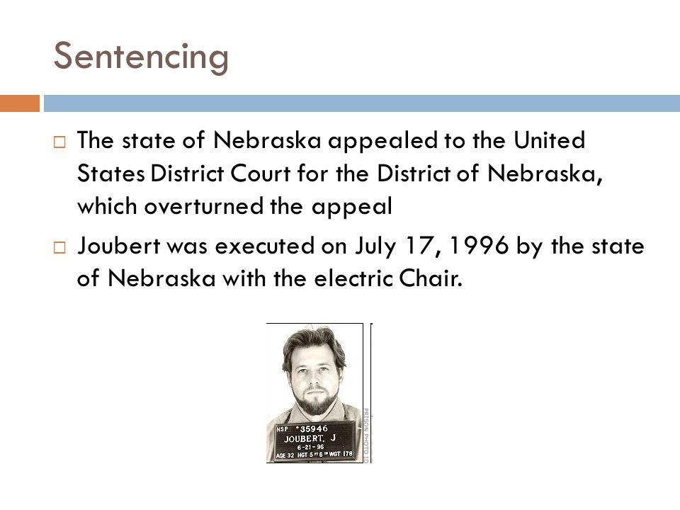 Sentencing  The state of Nebraska appealed to the United States District Court for the District of Nebraska, which overturned the appeal  Joubert wa