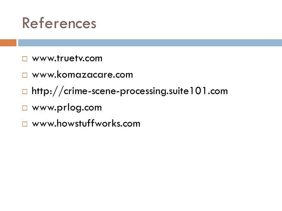 References  www.truetv.com  www.komazacare.com  http://crime-scene-processing.suite101.com  www.prlog.com  www.howstuffworks.com