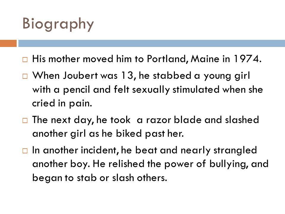 Biography  His mother moved him to Portland, Maine in 1974.  When Joubert was 13, he stabbed a young girl with a pencil and felt sexually stimulated
