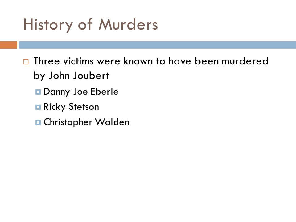 History of Murders  Three victims were known to have been murdered by John Joubert  Danny Joe Eberle  Ricky Stetson  Christopher Walden