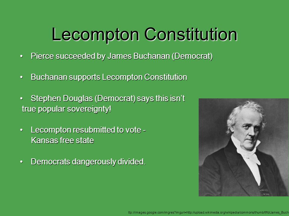 Lecompton Constitution Pierce succeeded by James Buchanan (Democrat)Pierce succeeded by James Buchanan (Democrat) Buchanan supports Lecompton ConstitutionBuchanan supports Lecompton Constitution Stephen Douglas (Democrat) says this isn'tStephen Douglas (Democrat) says this isn't true popular sovereignty.