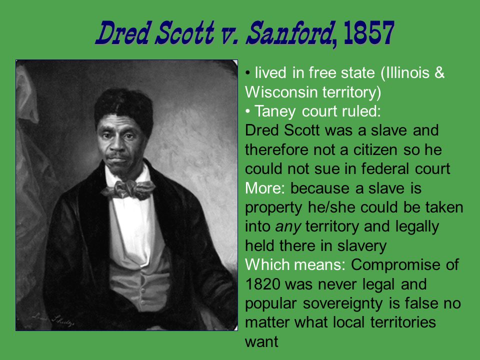 Dred Scott v. Sanford, 1857 lived in free state (Illinois & Wisconsin territory) Taney court ruled: Dred Scott was a slave and therefore not a citizen