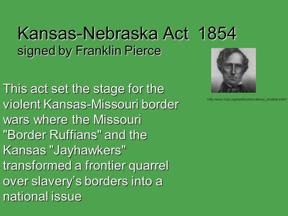Kansas-Nebraska Act 1854 signed by Franklin Pierce This act set the stage for the violent Kansas-Missouri border wars where the Missouri Border Ruffians and the Kansas Jayhawkers transformed a frontier quarrel over slavery's borders into a national issue http://www.kcpt.org/badblood/borderwar_timeline.shtml