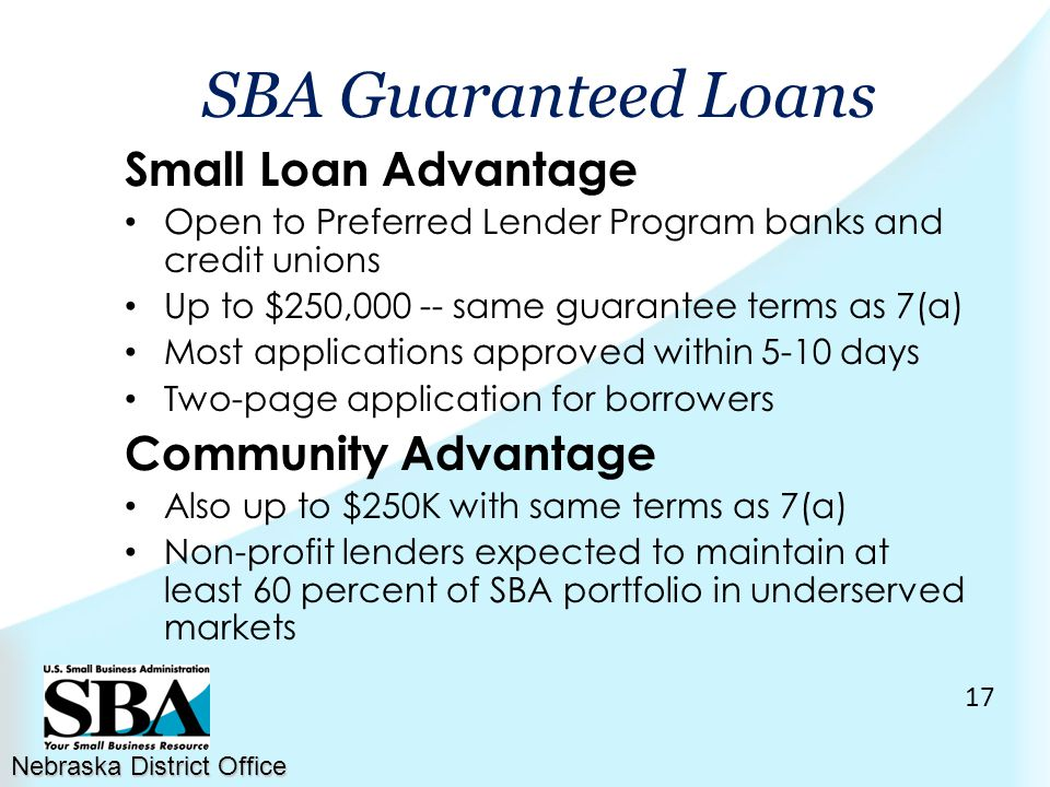 Small Loan Advantage Open to Preferred Lender Program banks and credit unions Up to $250,000 -- same guarantee terms as 7(a) Most applications approved within 5-10 days Two-page application for borrowers Community Advantage Also up to $250K with same terms as 7(a) Non-profit lenders expected to maintain at least 60 percent of SBA portfolio in underserved markets Nebraska District Office SBA Guaranteed Loans 17