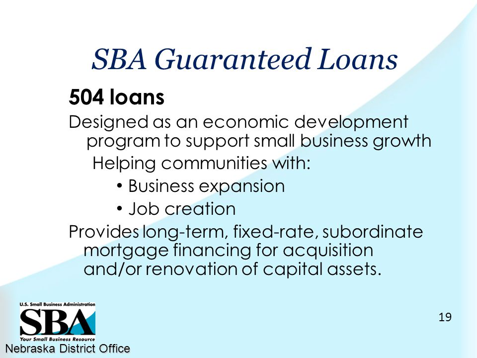 504 loans Designed as an economic development program to support small business growth Helping communities with: Business expansion Job creation Provides long-term, fixed-rate, subordinate mortgage financing for acquisition and/or renovation of capital assets.