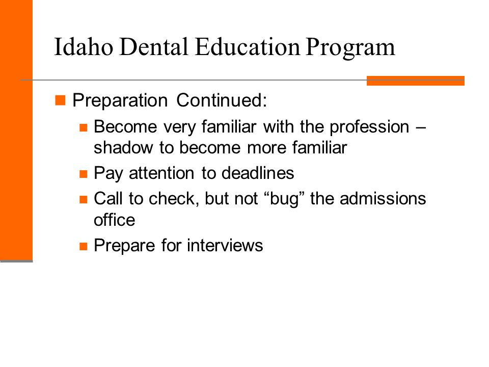 Idaho Dental Education Program Preparation Continued: Become very familiar with the profession – shadow to become more familiar Pay attention to deadlines Call to check, but not bug the admissions office Prepare for interviews