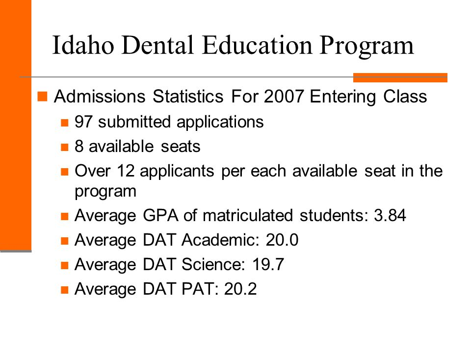 Idaho Dental Education Program Admissions Statistics For 2007 Entering Class 97 submitted applications 8 available seats Over 12 applicants per each available seat in the program Average GPA of matriculated students: 3.84 Average DAT Academic: 20.0 Average DAT Science: 19.7 Average DAT PAT: 20.2