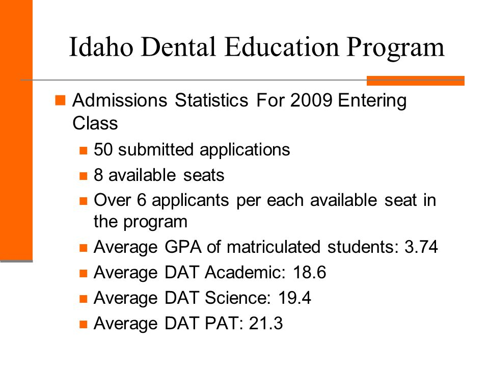 Idaho Dental Education Program Admissions Statistics For 2009 Entering Class 50 submitted applications 8 available seats Over 6 applicants per each available seat in the program Average GPA of matriculated students: 3.74 Average DAT Academic: 18.6 Average DAT Science: 19.4 Average DAT PAT: 21.3
