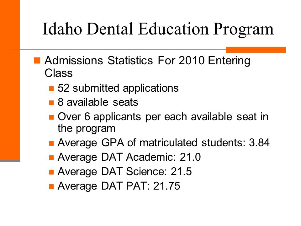 Idaho Dental Education Program Admissions Statistics For 2010 Entering Class 52 submitted applications 8 available seats Over 6 applicants per each available seat in the program Average GPA of matriculated students: 3.84 Average DAT Academic: 21.0 Average DAT Science: 21.5 Average DAT PAT: 21.75