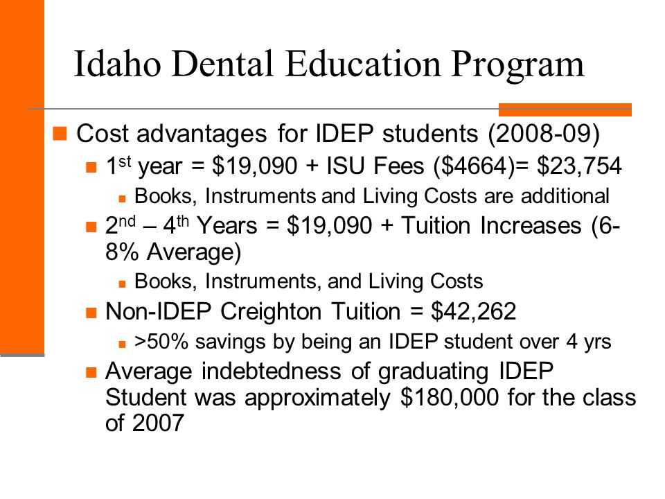 Idaho Dental Education Program Cost advantages for IDEP students (2008-09) 1 st year = $19,090 + ISU Fees ($4664)= $23,754 Books, Instruments and Living Costs are additional 2 nd – 4 th Years = $19,090 + Tuition Increases (6- 8% Average) Books, Instruments, and Living Costs Non-IDEP Creighton Tuition = $42,262 >50% savings by being an IDEP student over 4 yrs Average indebtedness of graduating IDEP Student was approximately $180,000 for the class of 2007