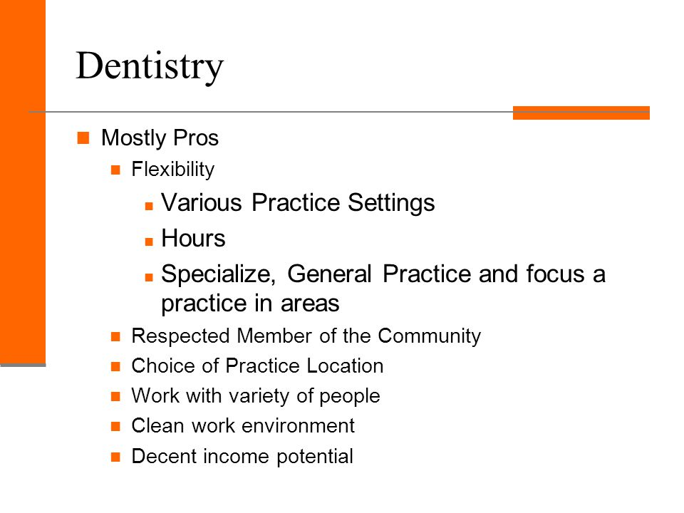 Dentistry Some Cons Physically and mentally stressful Small detailed work No room for error either mentally or physically Functions as a business so must know about Profitability Insurance Codes and procedures Overhead, etc.