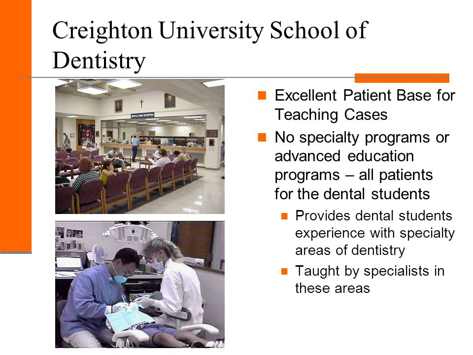 Creighton University School of Dentistry Excellent Patient Base for Teaching Cases No specialty programs or advanced education programs – all patients for the dental students Provides dental students experience with specialty areas of dentistry Taught by specialists in these areas