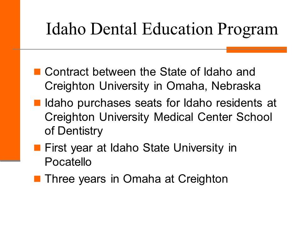 Idaho Dental Education Program Contract between the State of Idaho and Creighton University in Omaha, Nebraska Idaho purchases seats for Idaho residents at Creighton University Medical Center School of Dentistry First year at Idaho State University in Pocatello Three years in Omaha at Creighton