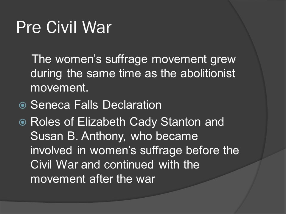 Pre Civil War The women's suffrage movement grew during the same time as the abolitionist movement.