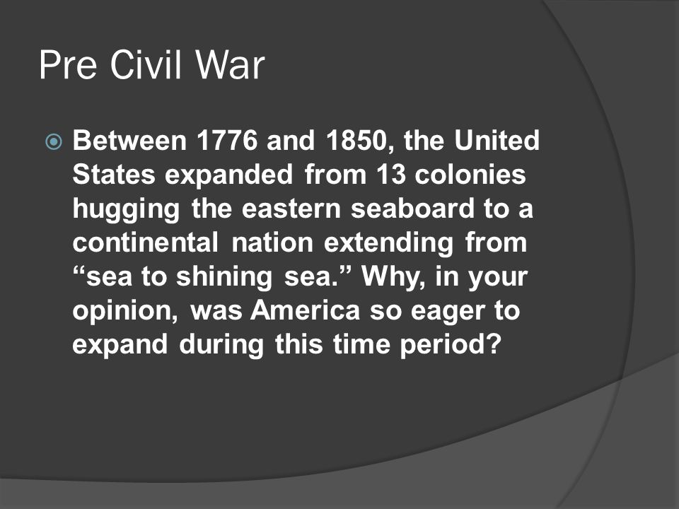 Pre Civil War  Between 1776 and 1850, the United States expanded from 13 colonies hugging the eastern seaboard to a continental nation extending from sea to shining sea. Why, in your opinion, was America so eager to expand during this time period