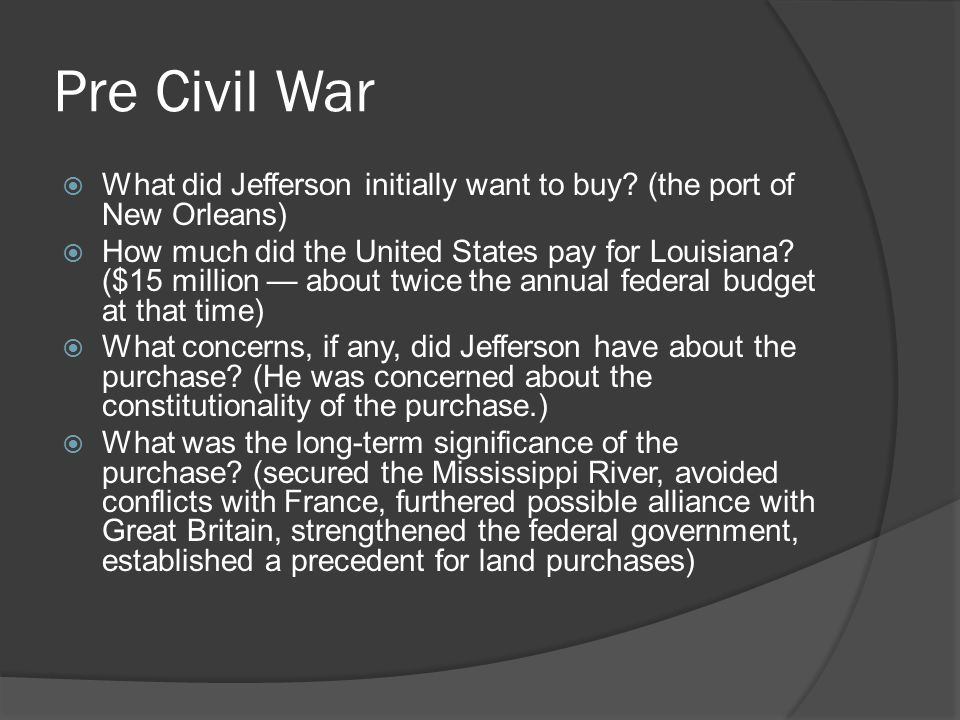 Pre Civil War  What did Jefferson initially want to buy? (the port of New Orleans)  How much did the United States pay for Louisiana? ($15 million —