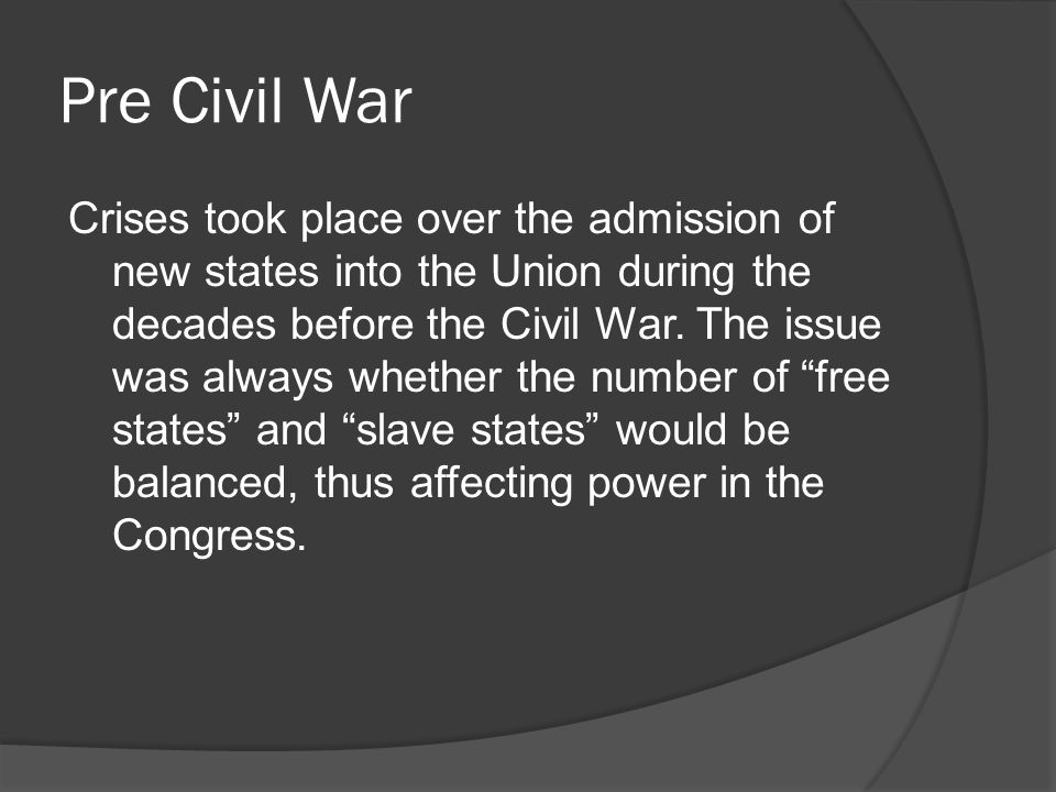 Pre Civil War Crises took place over the admission of new states into the Union during the decades before the Civil War.