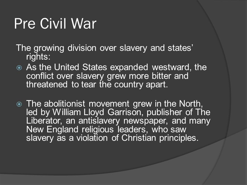 Pre Civil War The growing division over slavery and states' rights:  As the United States expanded westward, the conflict over slavery grew more bitter and threatened to tear the country apart.