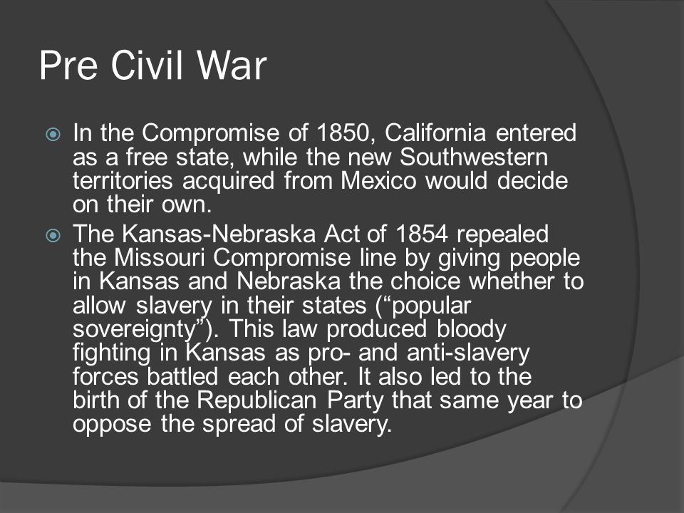 Pre Civil War  In the Compromise of 1850, California entered as a free state, while the new Southwestern territories acquired from Mexico would decide on their own.