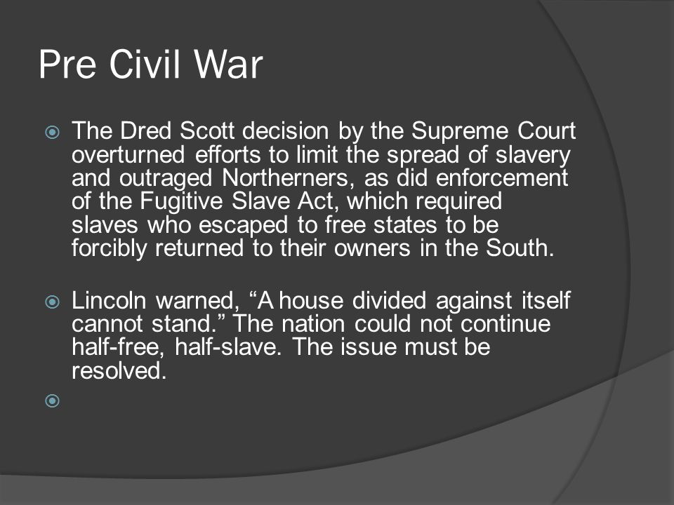 Pre Civil War  The Dred Scott decision by the Supreme Court overturned efforts to limit the spread of slavery and outraged Northerners, as did enforcement of the Fugitive Slave Act, which required slaves who escaped to free states to be forcibly returned to their owners in the South.