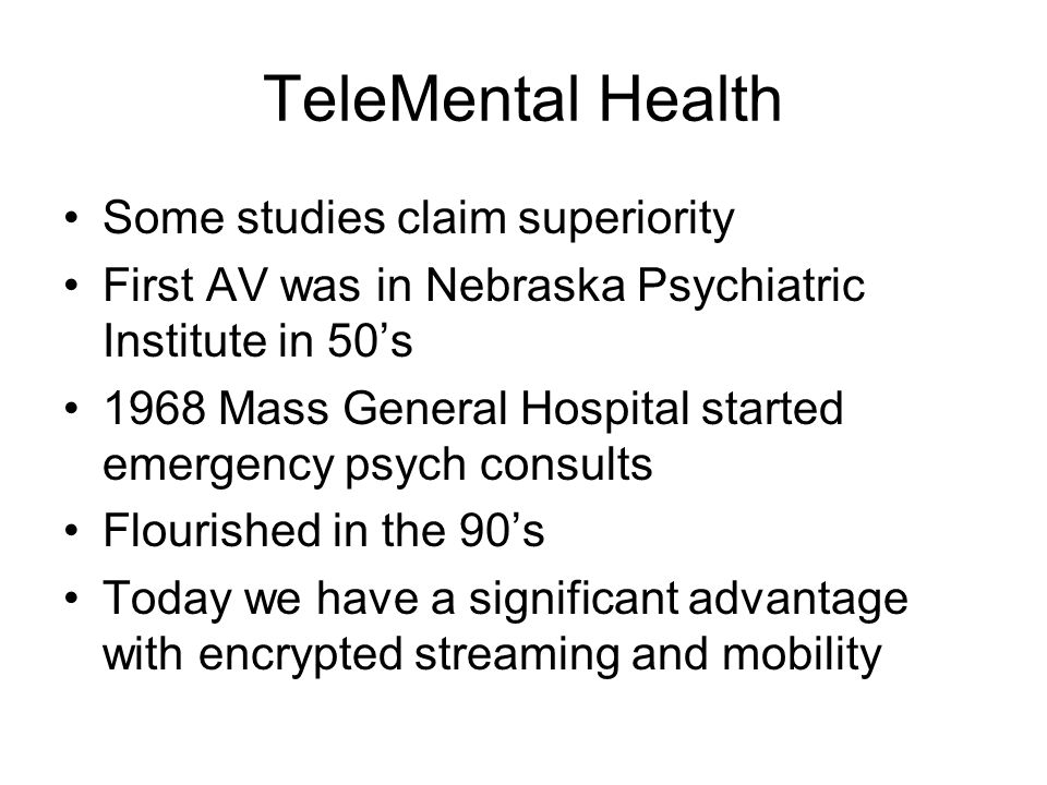 TeleMental Health Some studies claim superiority First AV was in Nebraska Psychiatric Institute in 50's 1968 Mass General Hospital started emergency psych consults Flourished in the 90's Today we have a significant advantage with encrypted streaming and mobility