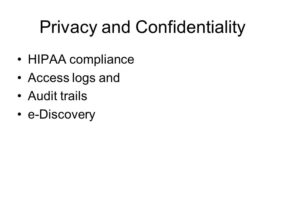 Privacy and Confidentiality HIPAA compliance Access logs and Audit trails e-Discovery