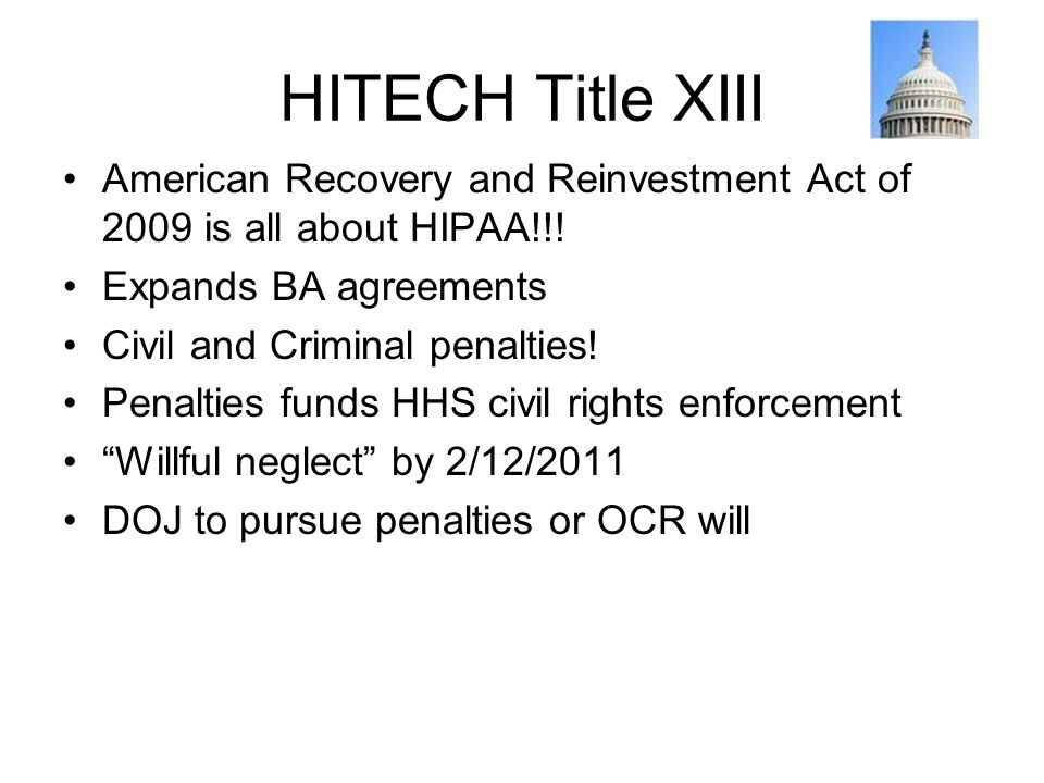 HITECH Title XIII American Recovery and Reinvestment Act of 2009 is all about HIPAA!!! Expands BA agreements Civil and Criminal penalties! Penalties f