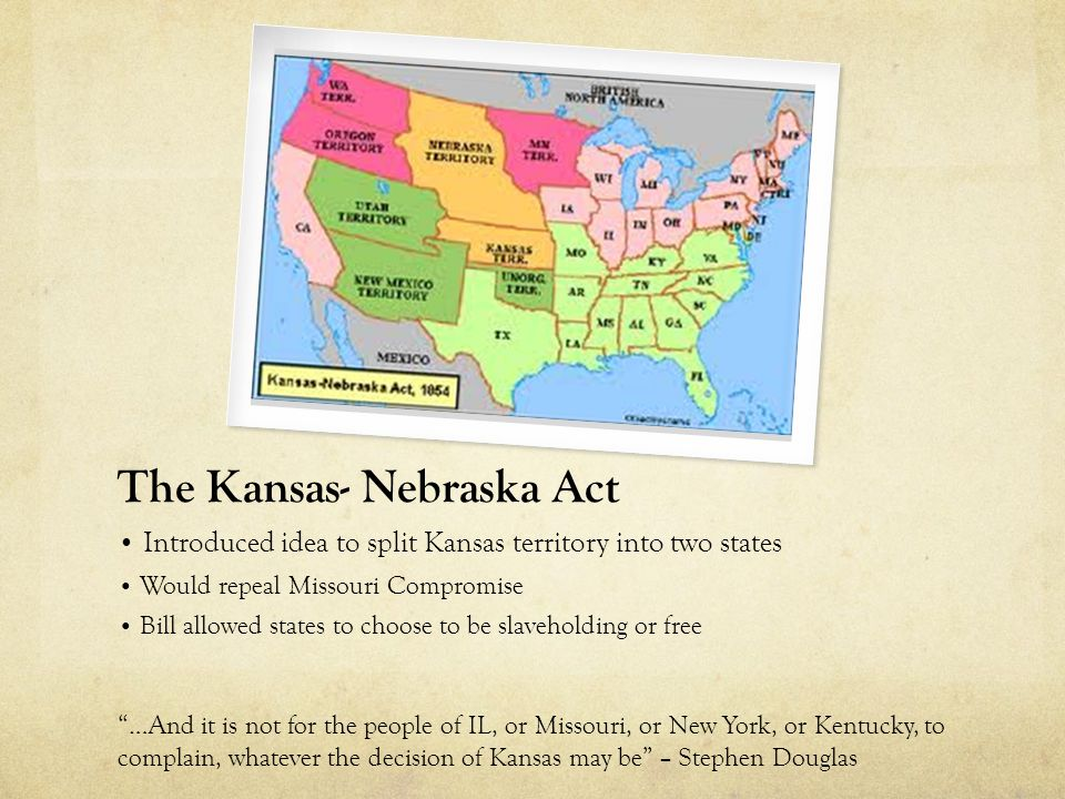 The Kansas- Nebraska Act Introduced idea to split Kansas territory into two states Would repeal Missouri Compromise Bill allowed states to choose to be slaveholding or free …And it is not for the people of IL, or Missouri, or New York, or Kentucky, to complain, whatever the decision of Kansas may be – Stephen Douglas