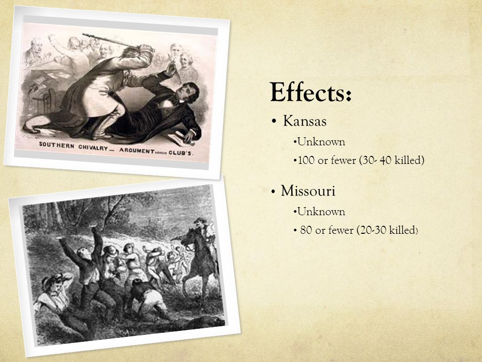 Effects: Kansas Unknown 100 or fewer (30- 40 killed) Missouri Unknown 80 or fewer (20-30 killed )