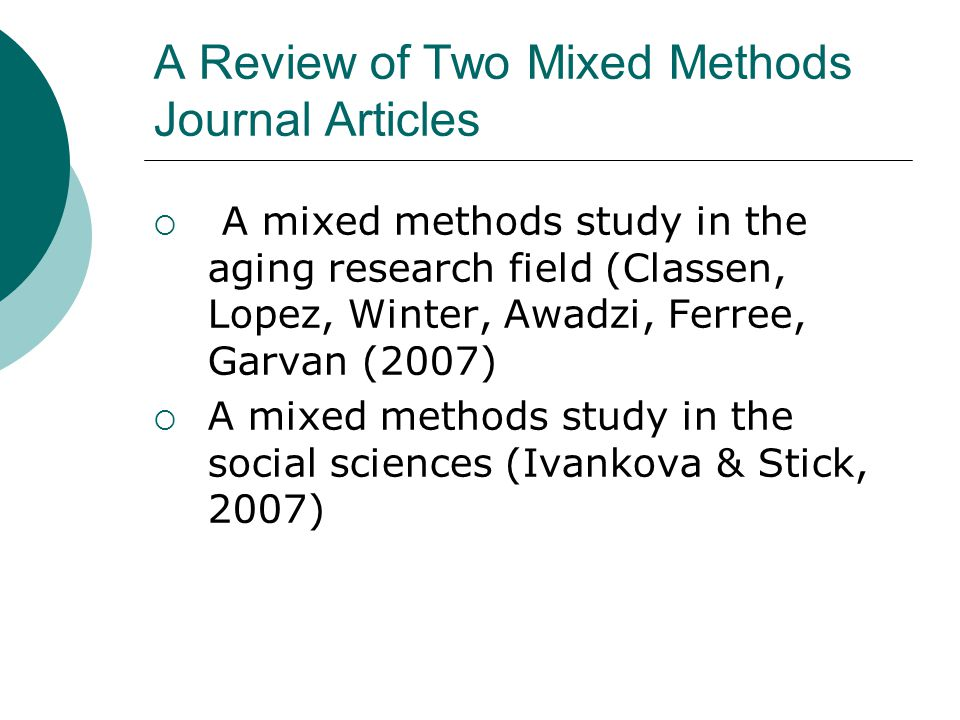 A Review of Two Mixed Methods Journal Articles  A mixed methods study in the aging research field (Classen, Lopez, Winter, Awadzi, Ferree, Garvan (2007)  A mixed methods study in the social sciences (Ivankova & Stick, 2007)
