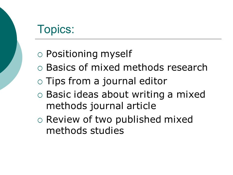 Topics:  Positioning myself  Basics of mixed methods research  Tips from a journal editor  Basic ideas about writing a mixed methods journal article  Review of two published mixed methods studies