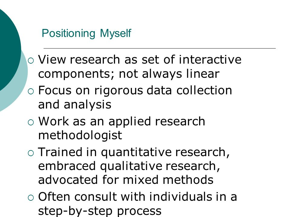 Positioning Myself  View research as set of interactive components; not always linear  Focus on rigorous data collection and analysis  Work as an applied research methodologist  Trained in quantitative research, embraced qualitative research, advocated for mixed methods  Often consult with individuals in a step-by-step process  Use steps in writing a mixed methods study are not in the order typically found in the process of research  Will apply some of the steps, the major ones 3