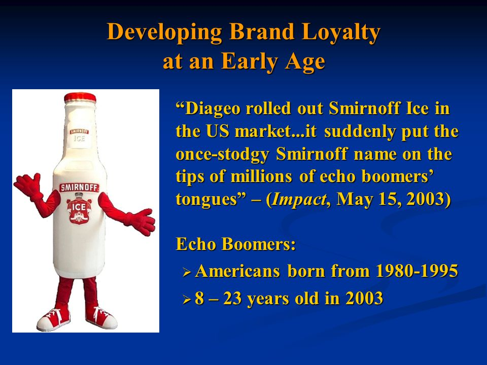 Developing Brand Loyalty at an Early Age Diageo rolled out Smirnoff Ice in the US market...it suddenly put the once-stodgy Smirnoff name on the tips of millions of echo boomers' tongues – (Impact, May 15, 2003) Echo Boomers:  Americans born from 1980-1995  8 – 23 years old in 2003