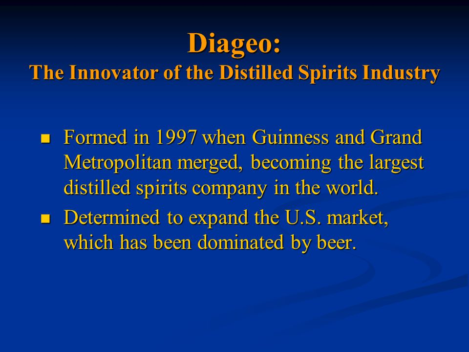 Diageo: The Innovator of the Distilled Spirits Industry Formed in 1997 when Guinness and Grand Metropolitan merged, becoming the largest distilled spirits company in the world.