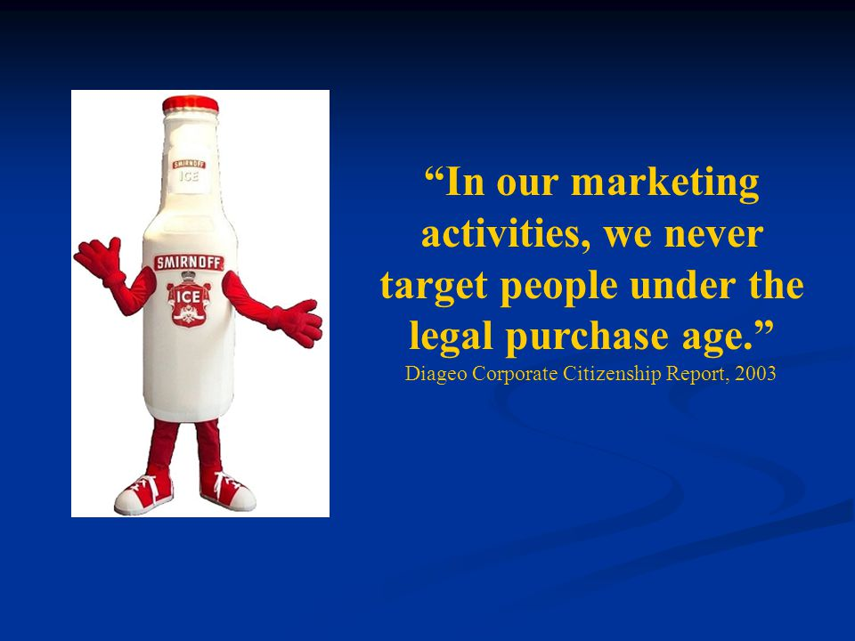 In our marketing activities, we never target people under the legal purchase age. Diageo Corporate Citizenship Report, 2003.