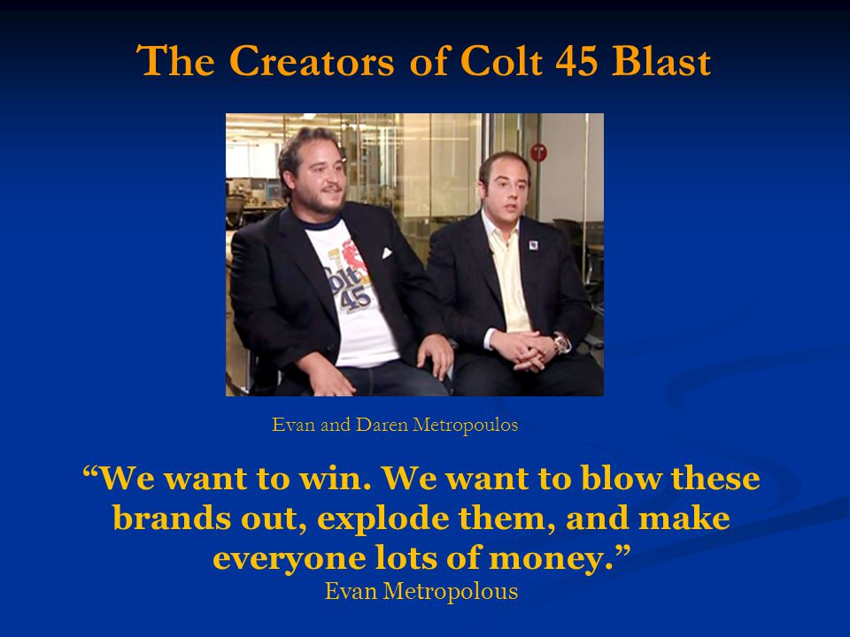 "The Creators of Colt 45 Blast Evan and Daren Metropoulos ""We want to win. We want to blow these brands out, explode them, and make everyone lots of mo"