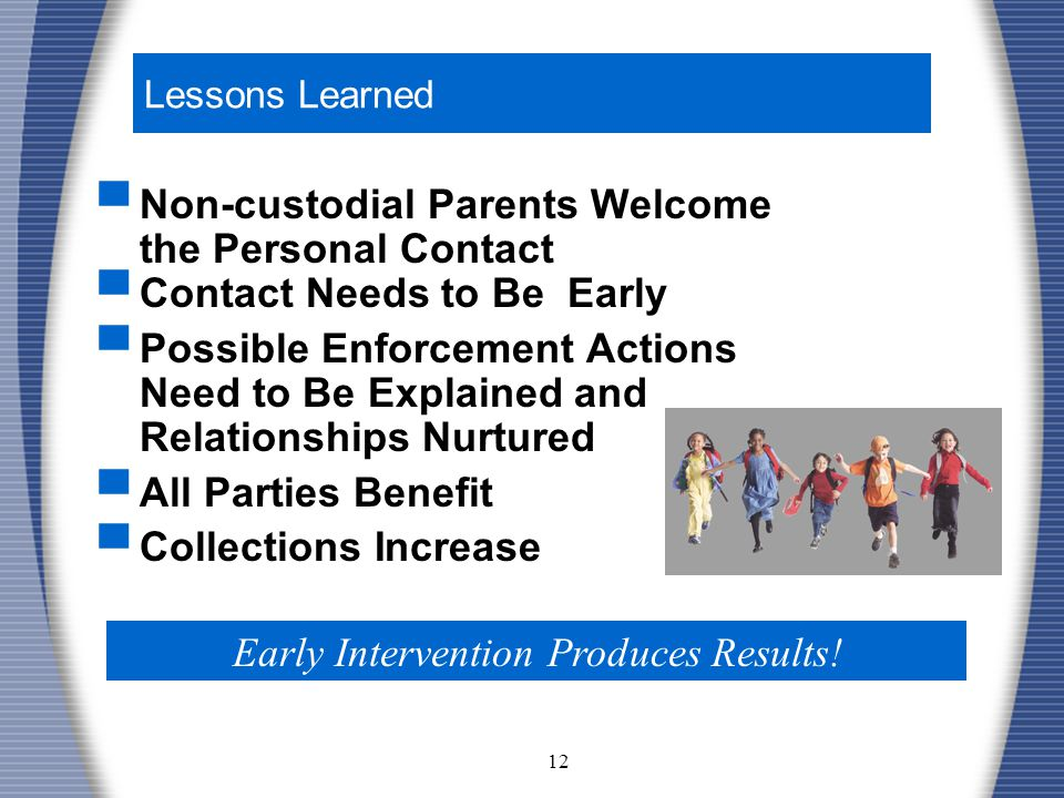 12 Lessons Learned ▀ Non-custodial Parents Welcome the Personal Contact ▀ Contact Needs to Be Early ▀ Possible Enforcement Actions Need to Be Explained and Relationships Nurtured ▀ All Parties Benefit ▀ Collections Increase Early Intervention Produces Results!