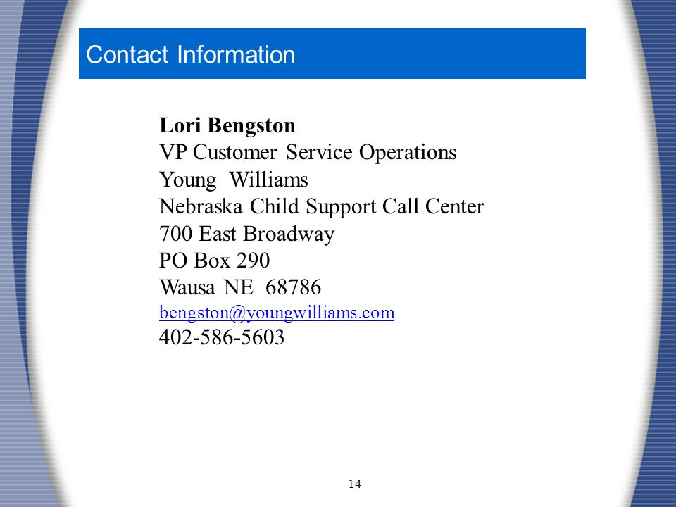 14 Contact Information Lori Bengston VP Customer Service Operations Young Williams Nebraska Child Support Call Center 700 East Broadway PO Box 290 Wausa NE 68786 bengston@youngwilliams.com 402-586-5603