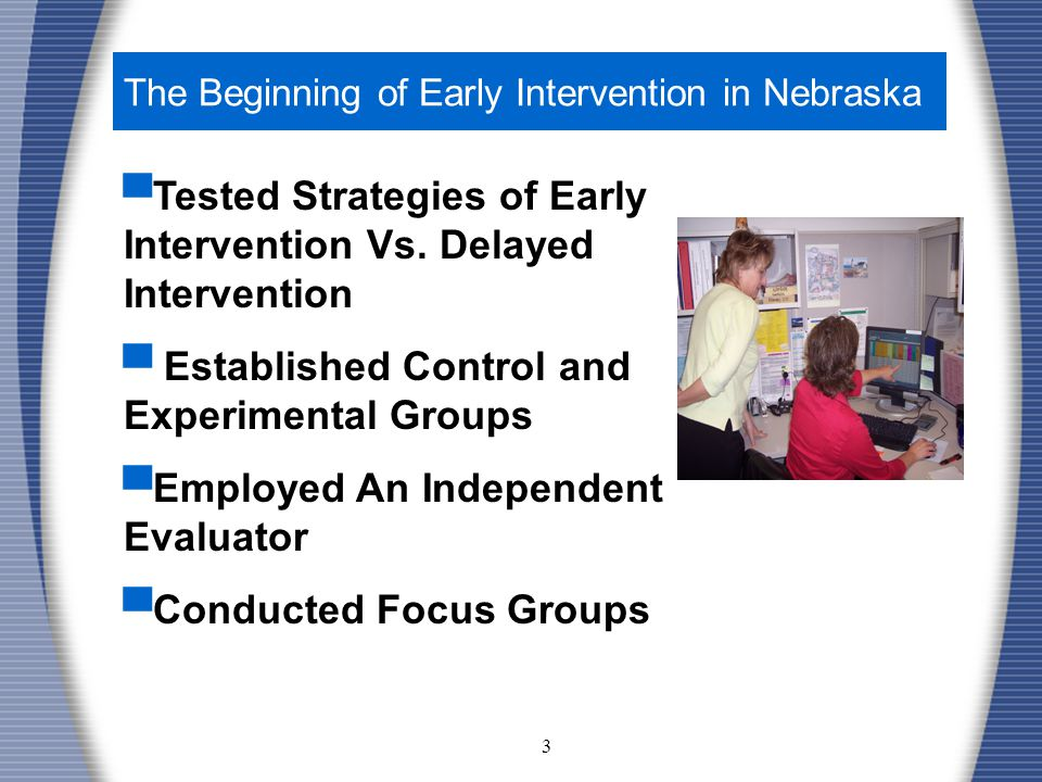3 The Beginning of Early Intervention in Nebraska ▀ Tested Strategies of Early Intervention Vs.