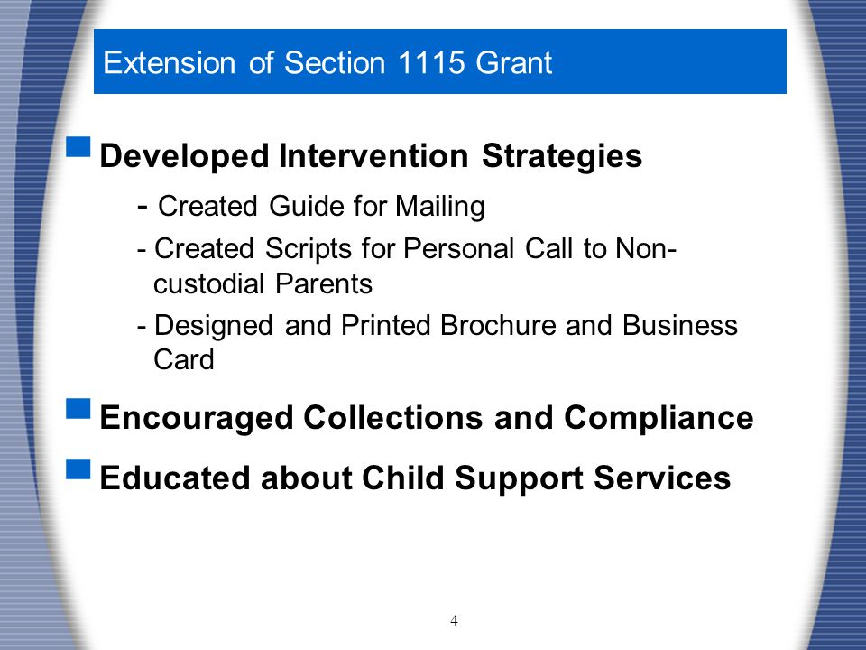 4 Extension of Section 1115 Grant ▀ Developed Intervention Strategies - Created Guide for Mailing - Created Scripts for Personal Call to Non- custodial Parents - Designed and Printed Brochure and Business Card ▀ Encouraged Collections and Compliance ▀ Educated about Child Support Services