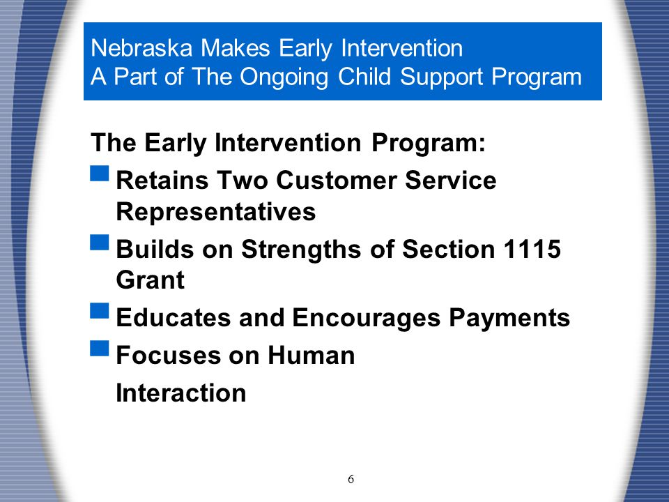 6 Nebraska Makes Early Intervention A Part of The Ongoing Child Support Program The Early Intervention Program: ▀ Retains Two Customer Service Representatives ▀ Builds on Strengths of Section 1115 Grant ▀ Educates and Encourages Payments ▀ Focuses on Human Interaction