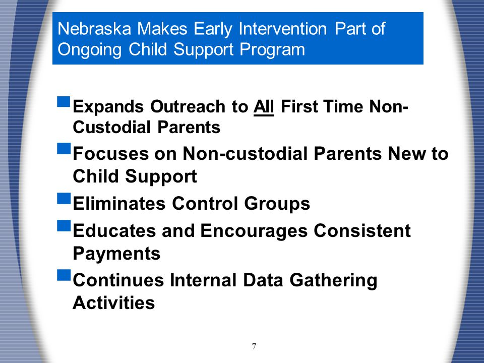 7 Nebraska Makes Early Intervention Part of Ongoing Child Support Program ▀ Expands Outreach to All First Time Non- Custodial Parents ▀ Focuses on Non-custodial Parents New to Child Support ▀ Eliminates Control Groups ▀ Educates and Encourages Consistent Payments ▀ Continues Internal Data Gathering Activities